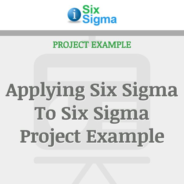 Applying Six Sigma To Six Sigma Project Example