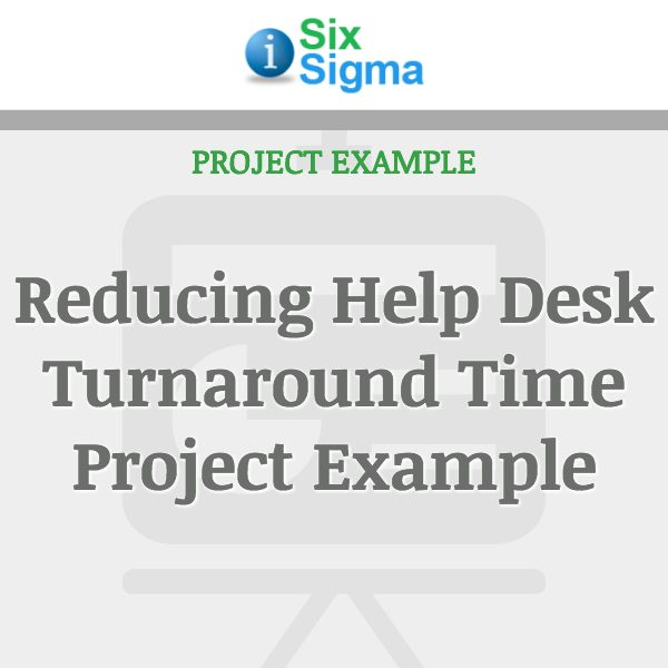 Reducing Help Desk Turnaround Time Project Example